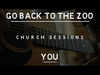 Go Back To The Zoo - You (Church Sessions)
